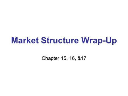 Market Structure Wrap-Up Chapter 15, 16, &17. Upcoming Test Unit Test Chapters 15,16 & 17 Block Day- Free Response (90 pts) Block Day – Multiple Choice.