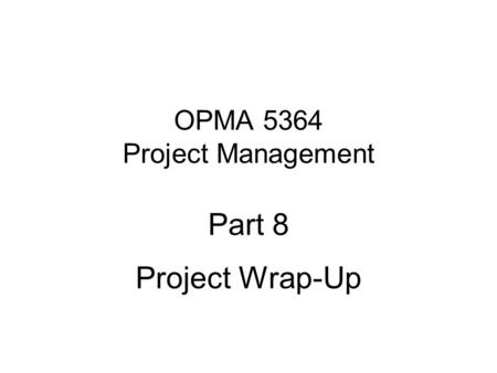 OPMA 5364 Project Management Part 8 Project Wrap-Up.