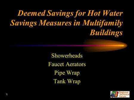 1 Deemed Savings for Hot Water Savings Measures in Multifamily Buildings Showerheads Faucet Aerators Pipe Wrap Tank Wrap.