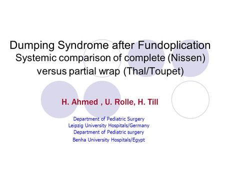Dumping Syndrome after Fundoplication Systemic comparison of complete (Nissen) versus partial wrap (Thal/Toupet) H. Ahmed , U. Rolle, H. Till Department.