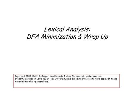 Lexical Analysis: DFA Minimization & Wrap Up Copyright 2003, Keith D. Cooper, Ken Kennedy & Linda Torczon, all rights reserved. Students enrolled in Comp.