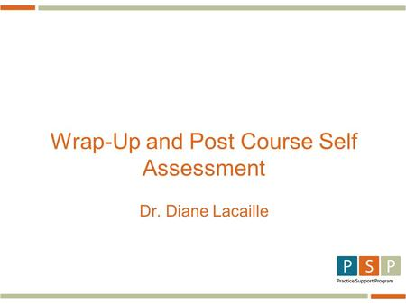 Wrap-Up and Post Course Self Assessment Dr. Diane Lacaille.