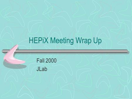 HEPiX Meeting Wrap Up Fall 2000 JLab. Meeting Highlights Monitoring –Several projects underway –Collaboration of ideas occurred –Communication earlier.