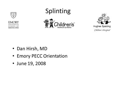 Splinting Dan Hirsh, MD Emory PECC Orientation June 19, 2008 Hughes Spalding Children's Hospital.
