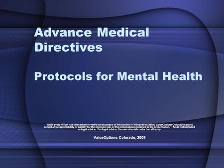 Advance Medical Directives Protocols for Mental Health While every effort has been taken to verify the accuracy of the content of this presentation, ValueOptions.