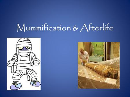 Mummification & Afterlife. Mummification Ancient Egyptians mummified the bodies of their dead royalty. It was very important to their religious beliefs.