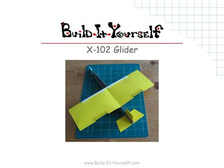 "Www.Build-It-Yourself.com X-102 Glider. www.Build-It-Yourself.com Tools and Materials 8 ½""x11"" 20lb copier paper 8 ½""x11"" 64lb card stock 8 ½""x11"" cardboard."