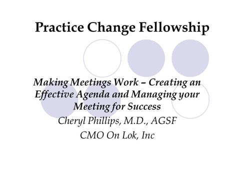 Making Meetings Work – Creating an Effective Agenda and Managing your Meeting for Success Cheryl Phillips, M.D., AGSF CMO On Lok, Inc Practice Change Fellowship.