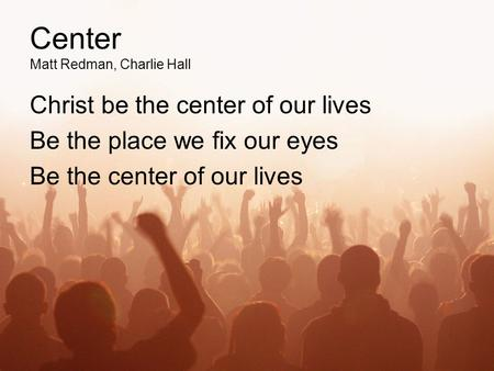 Center Matt Redman, Charlie Hall Christ be the center of our lives Be the place we fix our eyes Be the center of our lives.