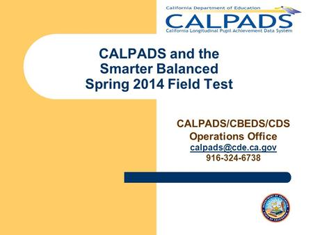CALPADS and the Smarter Balanced Spring 2014 Field Test CALPADS/CBEDS/CDS Operations Office 916-324-6738.