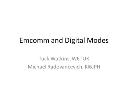Emcomm and Digital Modes Tuck Watkins, W6TUK Michael Radovancevich, KI6JPH.