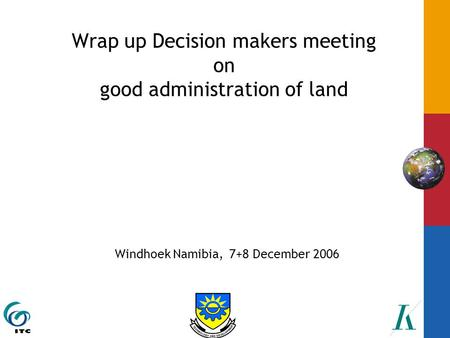 Wrap up Decision makers meeting on good administration of land Windhoek Namibia, 7+8 December 2006.