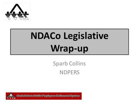 NDACo Legislative Wrap-up Sparb Collins NDPERS. Legislation and Other Actions Retirement (HB 1452) Health Insurance.