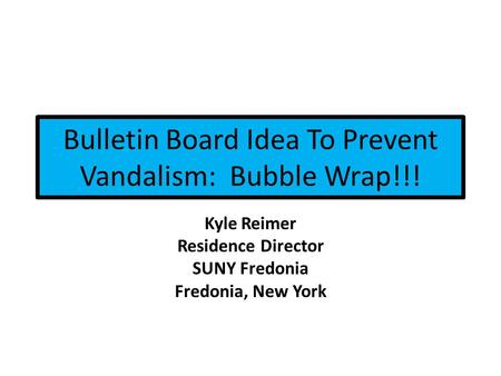 Bulletin Board Idea To Prevent Vandalism: Bubble Wrap!!! Kyle Reimer Residence Director SUNY Fredonia Fredonia, New York.