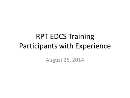 RPT EDCS Training Participants with Experience August 26, 2014.