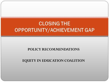 POLICY RECOMMENDATIONS EQUITY IN EDUCATION COALITION CLOSING THE OPPORTUNITY/ACHIEVEMENT GAP.