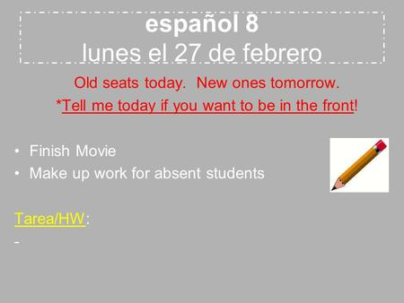 Español 8 lunes el 27 de febrero Old seats today. New ones tomorrow. *Tell me today if you want to be in the front! Finish Movie Make up work for absent.