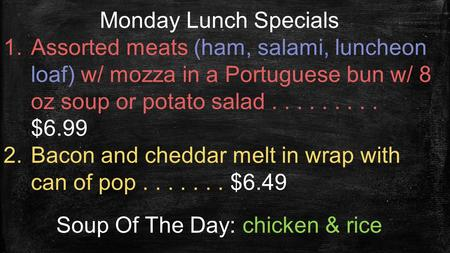 Monday Lunch Specials 1.Assorted meats (ham, salami, luncheon loaf) w/ mozza in a Portuguese bun w/ 8 oz soup or potato salad......... $6.99 2.Bacon and.