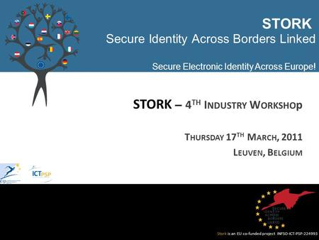 Stork is an EU co-funded project INFSO-ICT-PSP-224993 Secure Identity Across Borders Linked Secure Electronic Identity Across Europe! STORK – 4 TH I NDUSTRY.