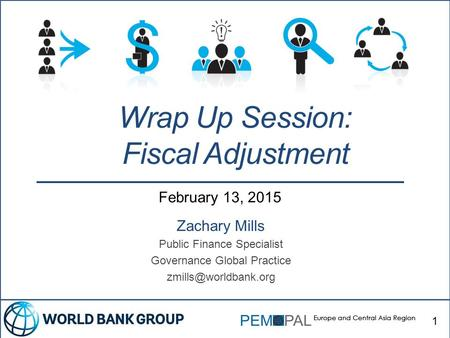 February 13, 2015 Zachary Mills Public Finance Specialist Governance Global Practice Wrap Up Session: Fiscal Adjustment 1.