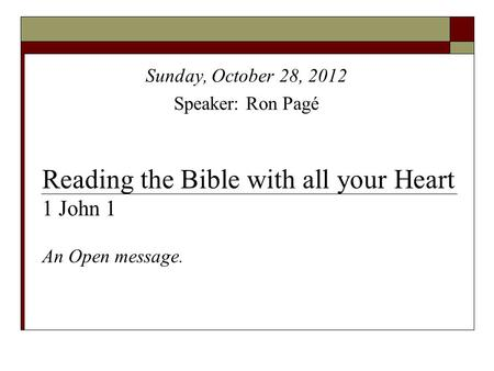 Reading the Bible with all your Heart 1 John 1 An Open message. Sunday, October 28, 2012 Speaker: Ron Pagé.