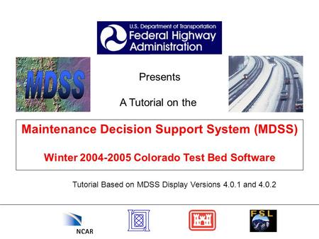 Presents A Tutorial on the Maintenance Decision Support System (MDSS) Winter 2004-2005 Colorado Test Bed Software Tutorial Based on MDSS Display Versions.