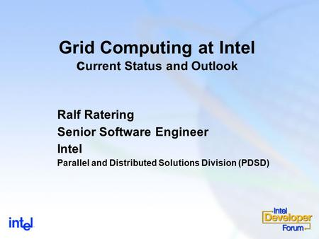 Grid Computing at Intel c urrent Status and Outlook Ralf Ratering Senior Software Engineer Intel Parallel and Distributed Solutions Division (PDSD)