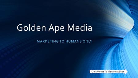Golden Ape Media MARKETING TO HUMANS ONLY Click Mouse To View Next Slide.