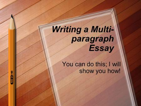 Writing a Multi- paragraph Essay You can do this; I will show you how!