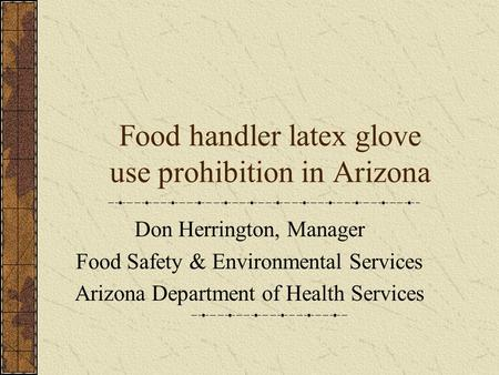 Food handler latex glove use prohibition in Arizona Don Herrington, Manager Food Safety & Environmental Services Arizona Department of Health Services.