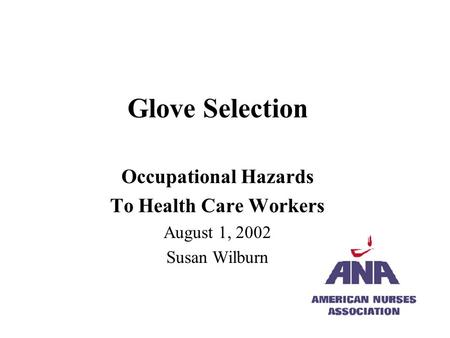 Glove Selection Occupational Hazards To Health Care Workers August 1, 2002 Susan Wilburn.