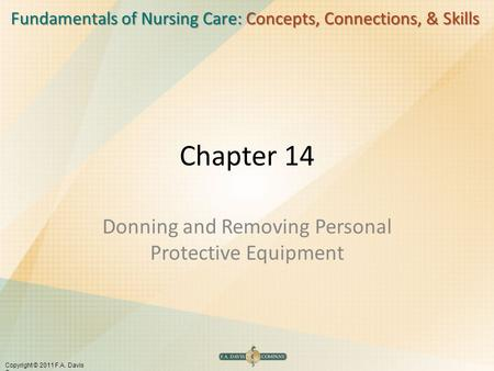 Fundamentals of Nursing Care: Concepts, Connections, & Skills Copyright © 2011 F.A. Davis Company Chapter 14 Donning and Removing Personal Protective Equipment.