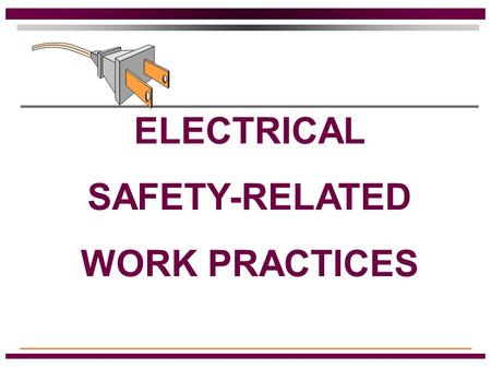 ELECTRICAL SAFETY-RELATED WORK PRACTICES Qualified Persons Those people that have training in avoiding electrical hazards while working on or near exposed.
