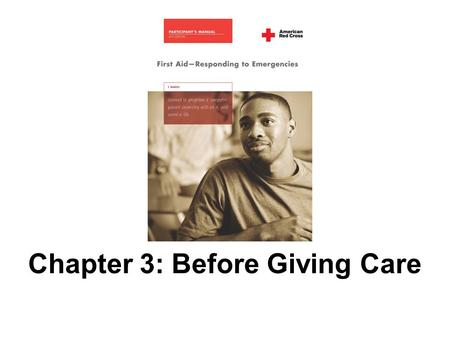 Chapter 3: Before Giving Care. 2 AMERICAN RED CROSS FIRST AID–RESPONDING TO EMERGENCIES FOURTH EDITION Copyright © 2005, revised edition 2007, by The.