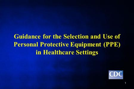 Guidance for the Selection and Use of Personal Protective Equipment (PPE) in Healthcare Settings Welcome to the session on Guidance for the Selection and.