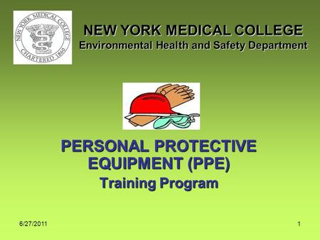 6/27/20111 PERSONAL PROTECTIVE EQUIPMENT (PPE) Training Program NEW YORK MEDICAL COLLEGE Environmental Health and Safety Department.
