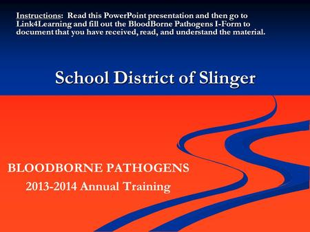 School District of Slinger BLOODBORNE PATHOGENS 2013-2014 Annual Training Instructions: Read this PowerPoint presentation and then go to Link4Learning.