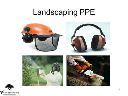 1 Landscaping PPE. 2 Related Work Activities Creating sharp flying debris Using a chainsaw Cutting or chipping concrete Using loud machinery Handling.