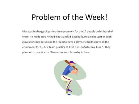 Problem of the Week! Max was in charge of getting the equipment for the 14 people on his baseball team. He made sure he had 8 bats and 38 baseballs. He.
