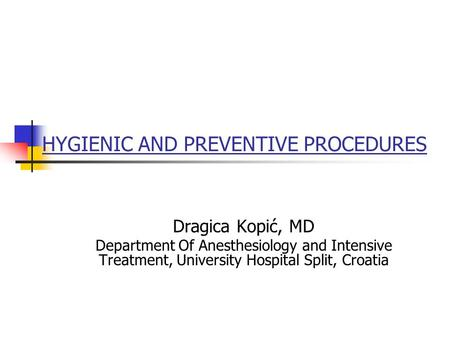 HYGIENIC AND PREVENTIVE PROCEDURES Dragica Kopić, MD Department Of Anesthesiology and Intensive Treatment, University Hospital Split, Croatia.