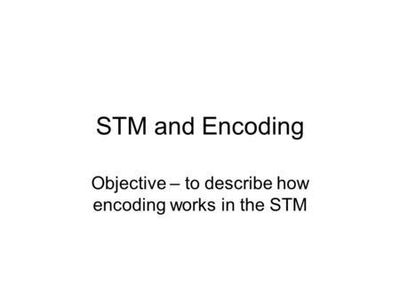 STM and Encoding Objective – to describe how encoding works in the STM.