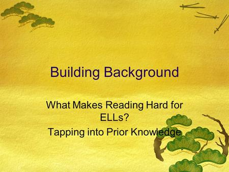 Building Background What Makes Reading Hard for ELLs? Tapping into Prior Knowledge.