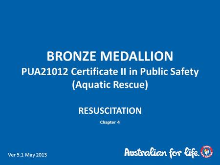 BRONZE MEDALLION PUA21012 Certificate II in Public Safety (Aquatic Rescue) RESUSCITATION Chapter 4 Ver 5.1 May 2013.