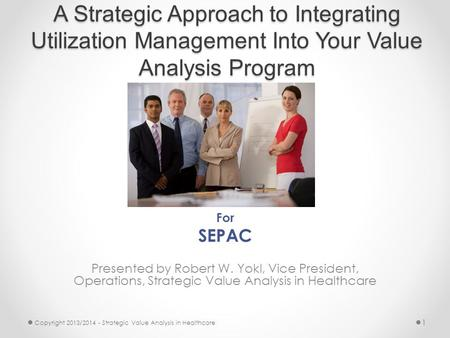 A <strong>Strategic</strong> Approach to Integrating Utilization <strong>Management</strong> Into Your Value Analysis Program For SEPAC Presented by Robert W. Yokl, Vice President, Operations,