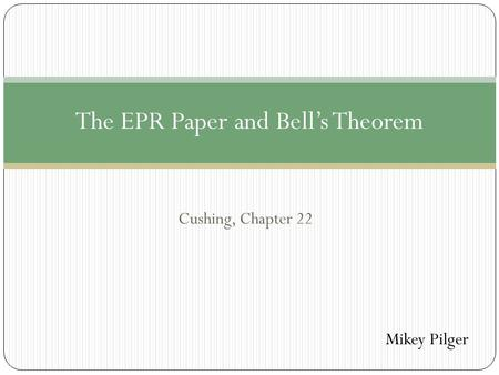 Cushing, Chapter 22 The EPR Paper and Bell's Theorem Mikey Pilger.
