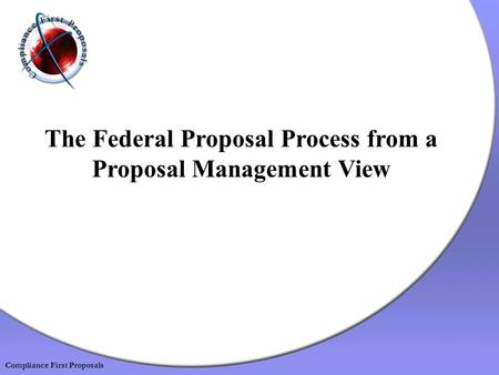 The Federal Proposal Process from a Proposal Management View Compliance First Proposals.