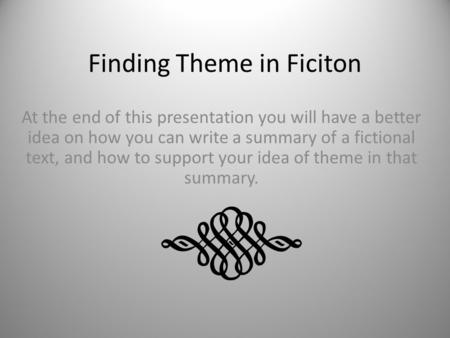 Finding Theme in Ficiton At the end of this presentation you will have a better idea on how you can write a summary of a fictional text, and how to support.