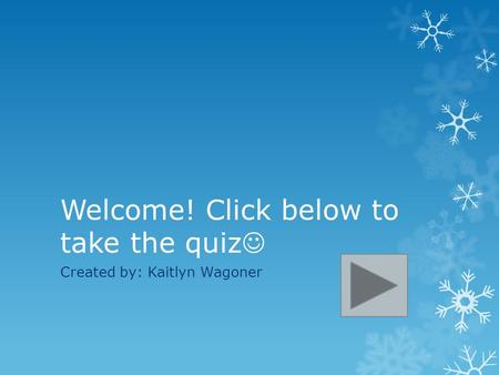Welcome! Click below to take the quiz Created by: Kaitlyn Wagoner.