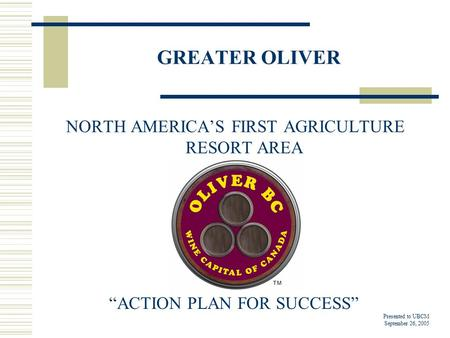 "GREATER OLIVER NORTH AMERICA'S FIRST AGRICULTURE RESORT AREA ""ACTION PLAN FOR SUCCESS"" Presented to UBCM September 26, 2005."