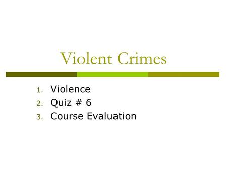 Violent Crimes 1. Violence 2. Quiz # 6 3. Course Evaluation.